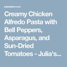 Creamy Chicken Alfredo Pasta with Bell Peppers, Asparagus, and Sun-Dried Tomatoes - Julia's Album