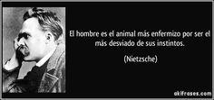 El hombre es el animal más enfermizo por ser el más desviado de sus instintos. (Nietzsche)
