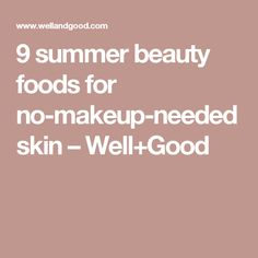 9 summer beauty foods for no-makeup-needed skin – Well+Good