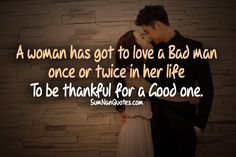 A woman has got to love a Bad man once or twice in her life to be thankful for a good one.