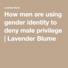 How men are using gender identity to deny male privilege | Lavender Blume