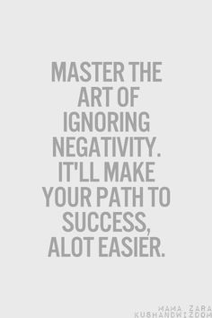 ~ Master the Art 0f Ignoring Negativity. It'll Make your Path to Success Alot Easier.