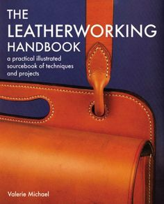 Leatherworking Handbook: A Practical Illustrated Sourcebook of Techniques and Projects by Valerie Michael