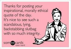 Thanks for posting your inspirational, morally ethical quote of the day . It's nice to see such a scandalous,lying, backstabbing slutbag with so much integnity.