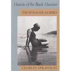 Swimming references loom disproportionately large in the Western world's literature and culture, yet there's exactly one book that limns both the metaphor and the reality: Charles Sprawson's 'Haunts of the Black Masseur.'