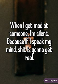 When I get mad at someone, I'm silent. Because if I speak my mind, shit is gonna get real.