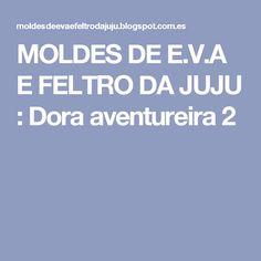 MOLDES DE E.V.A E FELTRO DA JUJU : Dora aventureira 2