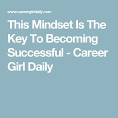This Mindset Is The Key To Becoming Successful - Career Girl Daily