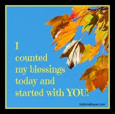 I counted my blessings today and started with YOU!