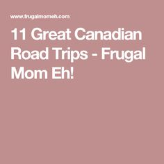 11 Great Canadian Road Trips - Frugal Mom Eh!