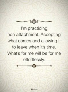 Quotes I am practicing non-attachment. Accepting what comes and allowing it to leave when it's time. What's for me will be for me effortlessly.