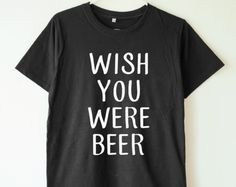 Wish you were beer tshirt funny quote shirt slogan shirt gifts beer lover gifts teen shirt women shirt men tee shirt women tshirt men tshirt