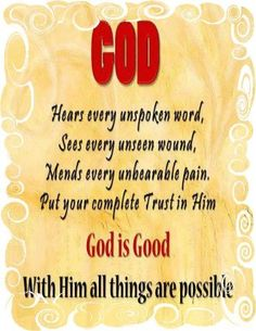 God Hears Every Unspoken Word, Sees Every Unseen Wound, Mends Every Unbearable Pain. Put Your Trust In Him. God Is Good. With Him All Things Are Possible.