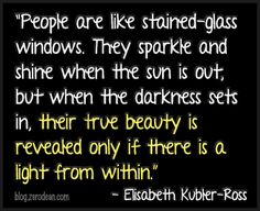 """People are like stained-glass windows. They sparkle and shine when the sun is out, but when the darkness sets in, their true beauty is revealed only if there is a light from within."" -- Elisabeth Kubler-Ross"