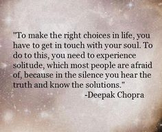 """""""To make the right choices in life, you have to get in touch with your soul. To do that, you need to experience solitude, which most people are afraid of, because in the silence you hear the truth and know the situation."""" ~Deepak Chopra"""