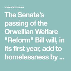 """The Senate's passing of the Orwellian Welfare """"Reform""""Bill will, in its first year, add to homelessness by cutting off payments to more than 80,000 people."""