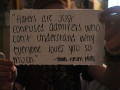 This IS the Honest Truth: Haters Are Just Confused Admirers