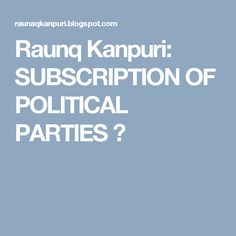 Raunq Kanpuri: SUBSCRIPTION OF POLITICAL PARTIES ?