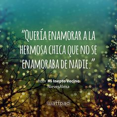 """Quería enamorar a la hermosa chica que no se enamoraba de nadie."" - from Mi Inepto Vecino (on Wattpad) https://www.wattpad.com/63723340?utm_source=ios&utm_medium=pinterest&utm_content=share_quote&%26wp_page=quote&wp_uname=Noeero&wp_originator=00vcGkpDNCxbCWu%2FVvoIg9sVqSsJBoaNdHHKOJByVPiQa83acn3G5Gd4icpRZOGRhbMK%2BTV8LCEMVbE%2F8u0KypKlEBcF9inTxQO6Af5TyqRYgZpl4tzZJIL74OGv4hW%2B #quote #wattpad"