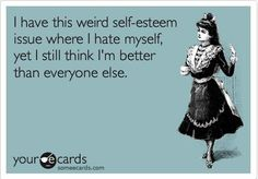 I have this weird self esteem issue where I hate myself, yet I still think I'm better than everyone else.