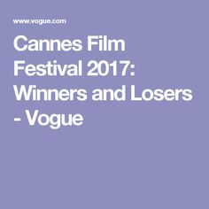 Cannes Film Festival 2017: Winners and Losers - Vogue