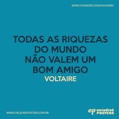 Todas as riquezas do mundo não valem um bom amigo - Voltaire http://www.encadreeposters.com.br/