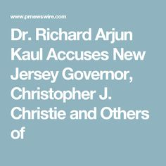 Dr. Richard Arjun Kaul Accuses New Jersey Governor, Christopher J. Christie and Others of