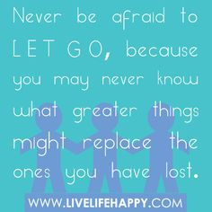 Never be afraid to let go, because you may never know what greater things might replace the ones you have lost.