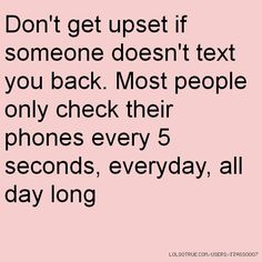 your always on your phone. those rare times i text u tho, you hardly text back straight away like i do. no its ok tho, if you got to finish texting your other friends first its ok. Dont get the bit tho that u really like me tho but wont reply back. yeah u work that bit out JIBLIP (name for someone)