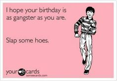 Funny Birthday Ecard I Hope Your Is As Gangster You Are Slap Some Hoes