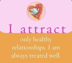 I attract only healthy relationships. I am always treated well. ~ Louise L. Hay