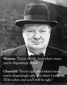 churchill drunk ugly quote | You're drunk You're ugly and tomorrow I'll be sober
