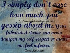 I simply don't care how much you gossip about me. Your fabricated stories can never dampen my self respect or make me feel inferior. Aarti Khurana