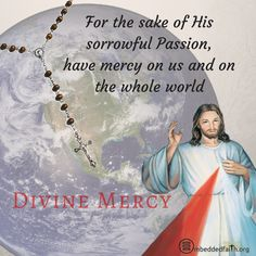 Divine Mercy Sunday - for the sake of His sorrowful passion, have mercy on us and on the whole world.