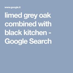limed grey oak combined with black kitchen Grey Oak, Black Kitchens, Lime, Google Search, Limes, Key Lime