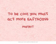 To be cool you must act more EASYGOING | #margoT