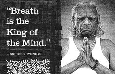 BKS Iyengar- Breath is the king of the mind. Absolutely. #yoga