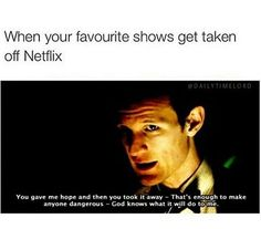 NETFLIX GIVE US BACK DOCTOR WHO AND FOR THE LOVE OF CASEY DON'T TAKE CHUCK AWAY!!