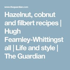 Hazelnut, cobnut and filbert recipes | Hugh Fearnley-Whittingstall | Life and style | The Guardian