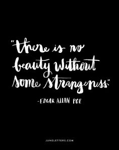"""""""There is no beauty without some strangeness."""" -Edgar Allen Poe"""