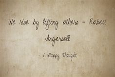 We rise by lifting others – Robert Ingersoll