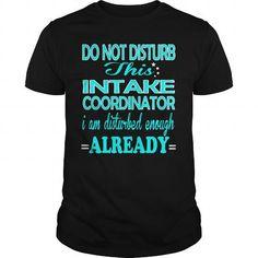 INTAKE COORDINATOR Do Not Disturb This I Am Disturbed Enough Already T Shirts, Hoodies. Check price ==► https://www.sunfrog.com/LifeStyle/INTAKE-COORDINATOR--DISTURB-101198282-Black-Guys.html?41382