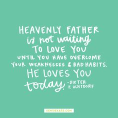 Heavenly Father is not waiting to love you until you have overcome your weaknesses and bad habits. he loves you today.