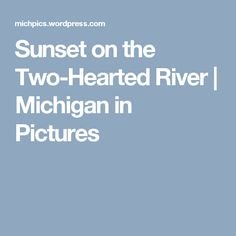 Sunset on the Two-Hearted River Grand Marais, River I, Two Rivers, Michigan, Two By Two, Sunset, Pictures, Photos, Sunsets