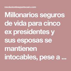 Millonarios seguros de vida para cinco ex presidentes y sus esposas se mantienen intocables, pese a crisis de gobierno federal – Revolución 3.0
