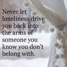 Never Let Loneliness Drive You Back Into The Arms Of Someone You Know You Don't Belong With.