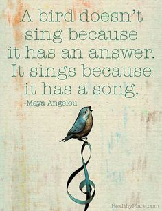 Positive quote: A bird doesn't sing because it has an answer. It sings because it has a song.