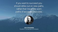 If you want to succeed you should strike out on new paths, rather than travel the worn paths of accepted success. – John D Rockefeller (Founder of the Standard Oil Company)