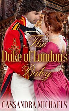 HISTORICAL ROMANCE: Regency Romance: The Duke of London's Baby (Duke Military Secret Baby Romance) (19th Century Victorian Romance Short Stories) by Cassandra Michaels