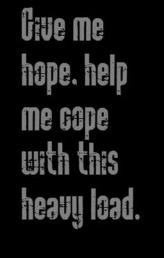 George Harrison - Give Me Love - Give me hope. Help me cope with this heavy load.